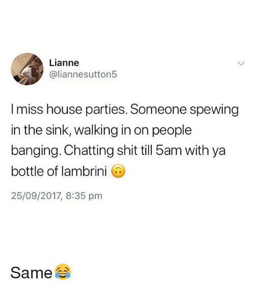 Shit, House, and British: Lianne  @liannesutton5  I miss house parties. Someone spewing  in the sink, walking in on people  banging. Chatting shit till 5am with ya  bottle of lambrini G  25/09/2017, 8:35 pm Same😂