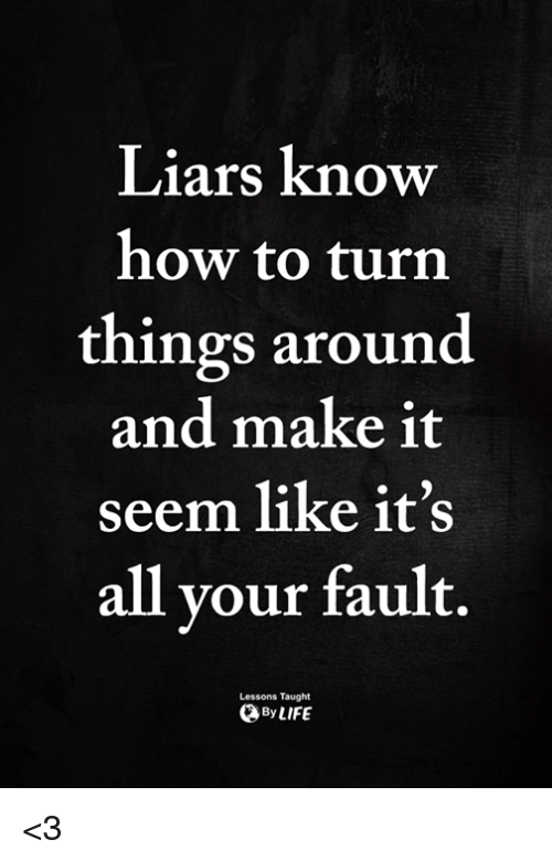 Memes, How To, and 🤖: Liars know  how to turn  things around  and make it  seem like it's  all vour fault.  Lessons Taught  ByLIFE <3