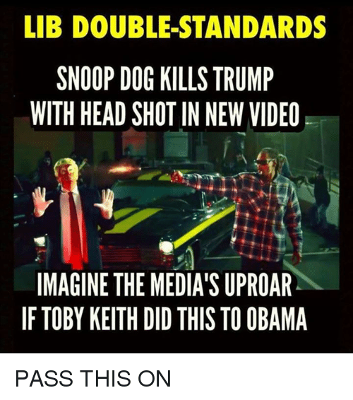 toby keith: LIB DOUBLE STANDARDS  SNOOP DOG KILLS TRUMP  WITH HEAD SHOT IN NEW VIDEO  IMAGINE THE MEDIA'S UPROAR  IF TOBY KEITH DID THIS TO OBAMA PASS THIS ON