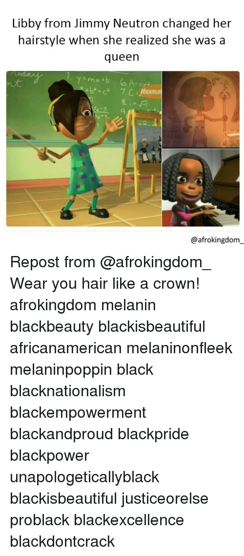 Memes, Queen, and Black Don't Crack: Libby from Jimmy Neutron changed her  hairstyle when she realized she was a  queen  @afrokingdom Repost from @afrokingdom_ Wear you hair like a crown! afrokingdom melanin blackbeauty blackisbeautiful africanamerican melaninonfleek melaninpoppin black blacknationalism blackempowerment blackandproud blackpride blackpower unapologeticallyblack blackisbeautiful justiceorelse problack blackexcellence blackdontcrack