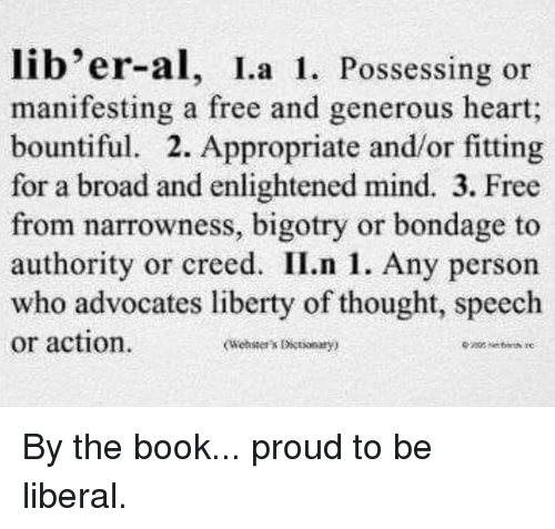 enlightening: lib'er-al, I a 1. Possessing or  manifesting a free and generous heart;  bountiful. 2. Appropriate and/or fitting  for a broad and enlightened mind. 3. Free  from narrowness, bigotry or bondage to  authority or creed. II.n 1. Any person  who advocates liberty of thought, speech  or action.  oleaster's Dictionary) By the book... proud to be liberal.