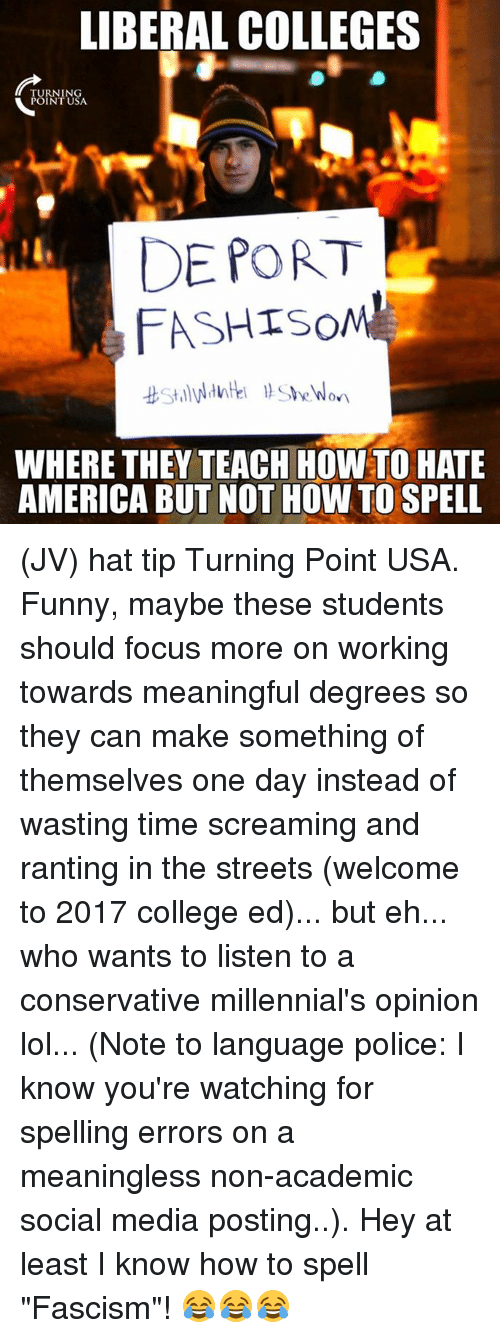 "College, Funny, and Lol: LIBERAL COLLEGES  TURNING  POINT USA.  DE PORT  FASHISOME  WHERE THEY TEACH HOWTO HATE  AMERICABUT NOT HOW TO SPELL (JV) hat tip Turning Point USA.  Funny, maybe these students should focus more on working towards meaningful degrees so they can make something of themselves one day instead of wasting time screaming and ranting in the streets (welcome to 2017 college ed)... but eh... who wants to listen to a conservative millennial's opinion lol... (Note to language police: I know you're watching for spelling errors on a meaningless non-academic social media posting..). Hey at least I know how to spell ""Fascism""! 😂😂😂"