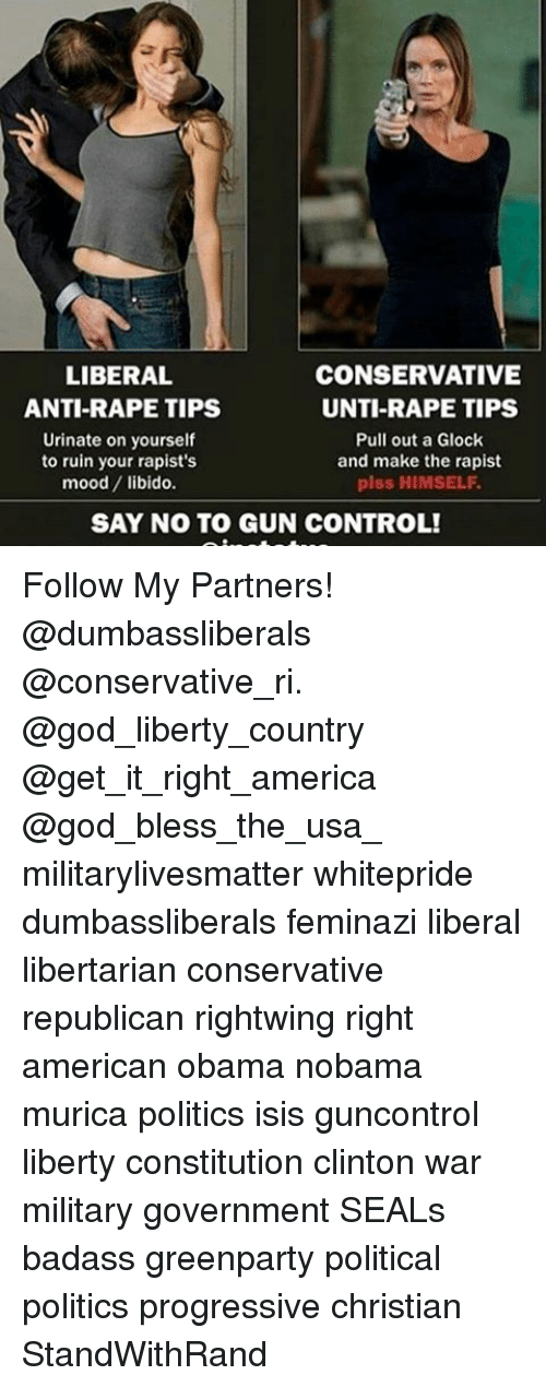 America, God, and Isis: LIBERAL  CONSERVATIVE  UNTI-RAPE TIPS  ANTI-RAPE TIPS  Urinate on yourself  Pull out a Glock  to ruin your rapist's  and make the rapist  piss HIMSELF.  mood  libido.  SAY NO TO GUN CONTROL! Follow My Partners! @dumbassliberals @conservative_ri. @god_liberty_country @get_it_right_america @god_bless_the_usa_ militarylivesmatter whitepride dumbassliberals feminazi liberal libertarian conservative republican rightwing right american obama nobama murica politics isis guncontrol liberty constitution clinton war military government SEALs badass greenparty political politics progressive christian StandWithRand