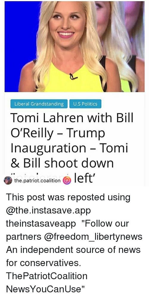 """Bill O'Reilly, Memes, and 🤖: Liberal Grandstanding  U.S Politics  Tomi Lahren with Bill  O'Reilly Trump  Inauguration Tomi  & Bill shoot down  the.patriot.coalition  a  left' This post was reposted using @the.instasave.app theinstasaveapp ・・・ """"Follow our partners @freedom_libertynews An independent source of news for conservatives. ThePatriotCoalition NewsYouCanUse"""""""