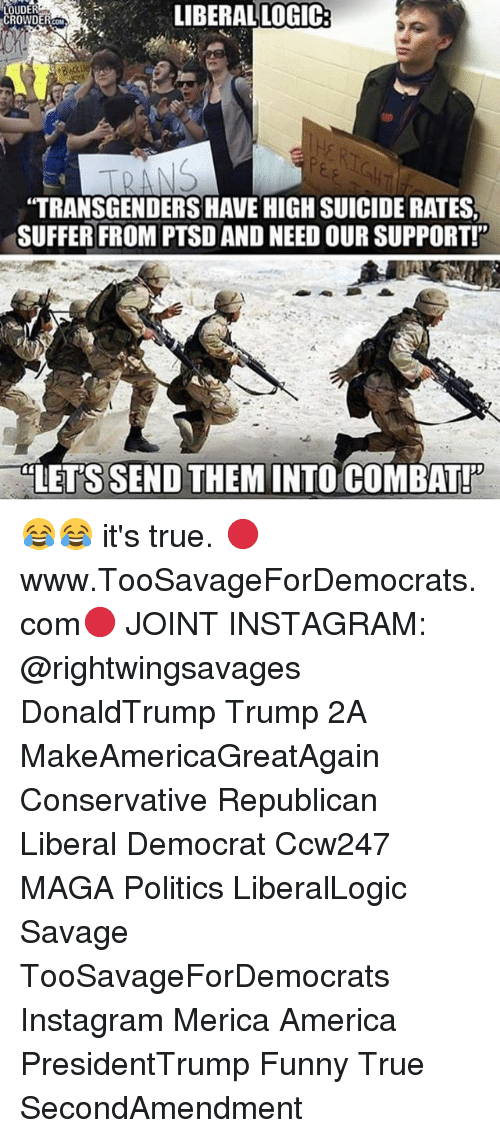 America, Funny, and Instagram: LIBERAL LOGIC:  OUDER  TRANSGENDERS HAVE HIGH SUICIDE RATES  SUFFER FROM PTSD AND NEED OUR SUPPORT!  LET'S SEND THEM INTO COMBAT! 😂😂 it's true. 🔴www.TooSavageForDemocrats.com🔴 JOINT INSTAGRAM: @rightwingsavages DonaldTrump Trump 2A MakeAmericaGreatAgain Conservative Republican Liberal Democrat Ccw247 MAGA Politics LiberalLogic Savage TooSavageForDemocrats Instagram Merica America PresidentTrump Funny True SecondAmendment