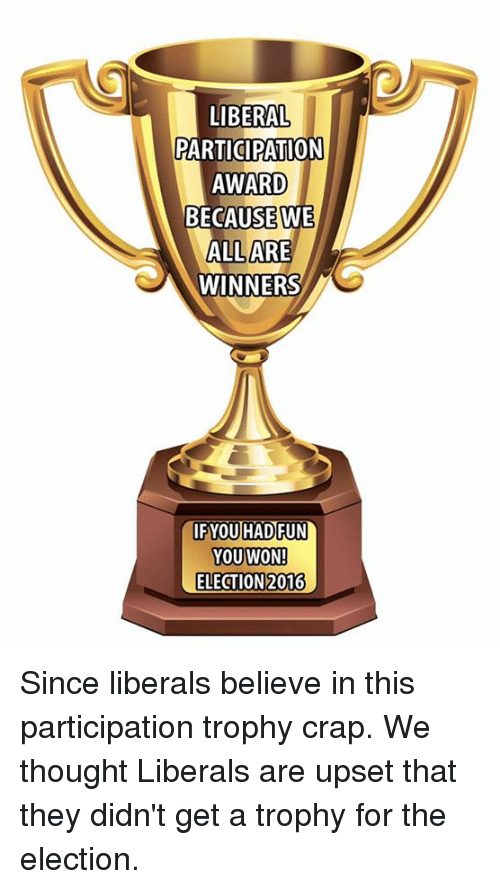 Participation Trophy: LIBERAL  PARTICIPATION  AWARD  BECAUSE WE  ALL ARE  WINNERS  IF YOU HAD FUN  YOU WON!  ELECTION 2016 Since liberals believe in this participation trophy crap. We thought Liberals are upset that they didn't get a trophy for the election.