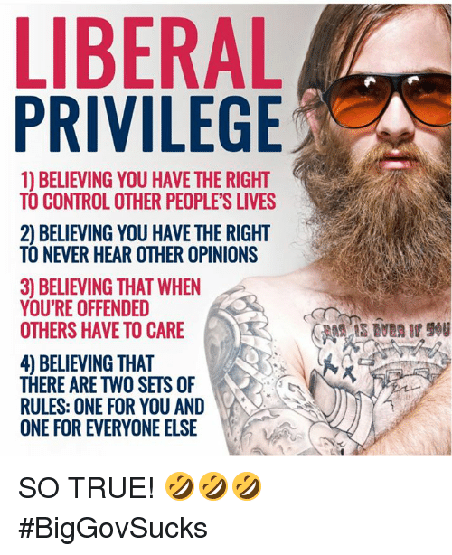 Memes, True, and Control: LIBERAL  PRIVILEGE  1) BELIEVING YOU HAVE THE RIGHT  TO CONTROL OTHER PEOPLE'S LIVES  2) BELIEVING YOU HAVE THE RIGHT  TO NEVER HEAR OTHER OPINIONS  3) BELIEVING THAT WHEN  YOU'RE OFFENDED  OTHERS HAVE TO CARE  4) BELIEVING THAT  THERE ARE TWO SETS OF  RULES: ONE FOR YOU AND  ONE FOR EVERYONE ELSE SO TRUE! 🤣🤣🤣 #BigGovSucks