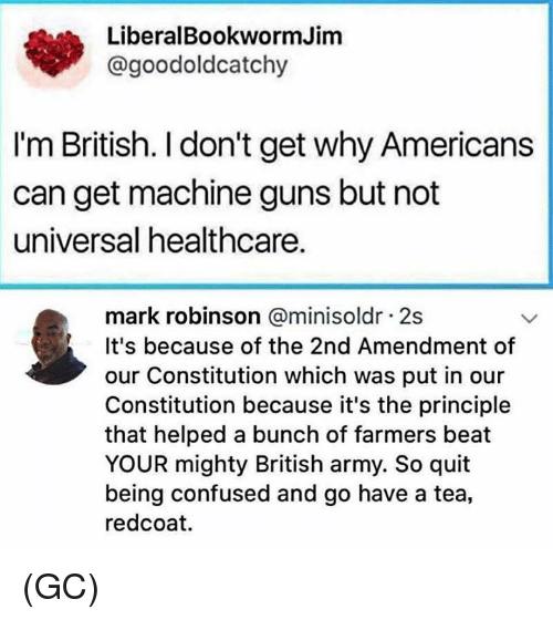 Confused, Guns, and Memes: LiberalBookwormJim  @goodoldcatchy  I'm British. I don't get why Americans  can get machine guns but not  universal healthcare.  mark robinson @minisoldr 2s  It's because of the 2nd Amendment of  our Constitution which was put in our  Constitution because it's the principle  that helped a bunch of farmers beat  YOUR mighty British army. So quit  being confused and go have a tea,  redcoat. (GC)