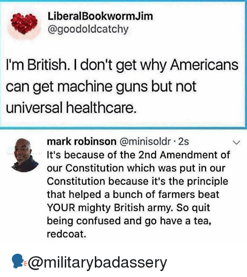 Confused, Guns, and Memes: LiberalBookwormJim  @goodoldcatchy  I'm British. I don't get why Americans  can get machine guns but not  universal healthcare.  mark robinson @minisoldr 2s  It's because of the 2nd Amendment of  our Constitution which was put in our  Constitution because it's the principle  that helped a bunch of farmers beat  YOUR mighty British army. So quit  being confused and go have a tea,  redcoat. 🗣@militarybadassery