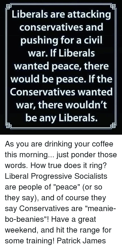 """Of Peace: Liberals are attacking  conservatives and  pushing for a civil  war. If Liberals  wanted peace, there  would be peace. If the  Conservatives wanted  war, there wouldn't  be any Liberals. As you are drinking your coffee this morning... just ponder those words. How true does it ring? Liberal Progressive Socialists are people of """"peace"""" (or so they say), and of course they say Conservatives are """"meanie-bo-beanies""""!  Have a great weekend, and hit the range for some training! Patrick James"""