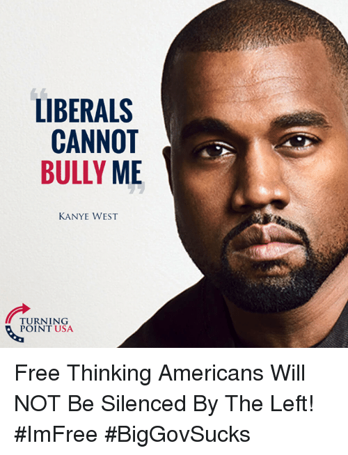 silenced: LIBERALS  CANNOT  BULLY ME  KANYE WEST  URNITNSA  POINT USA Free Thinking Americans Will NOT Be Silenced By The Left! #ImFree #BigGovSucks