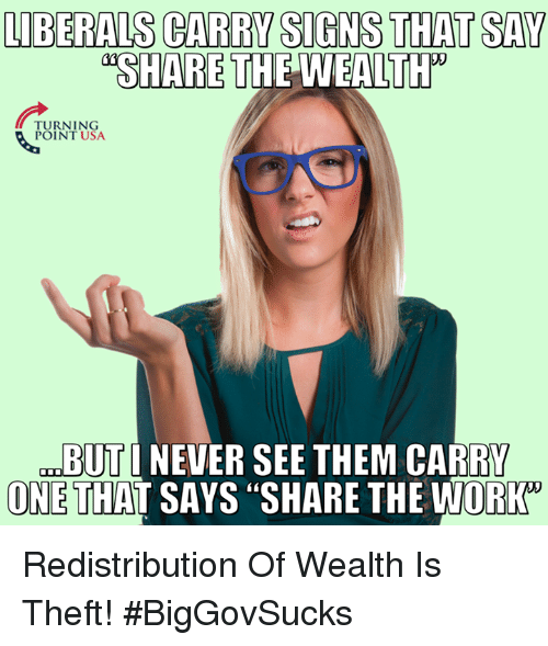 """Memes, Work, and Never: LIBERALS CARRY SIGNS THAT SAY  SHARE THE WEALTH  TURNING  POINT USA  BUTI NEVER SEE THEM CARRY  ONE THAT SAYS """"SHARE THE WORK  ONE THAT SAYS """"SHARE THE WORK"""" Redistribution Of Wealth Is Theft! #BigGovSucks"""