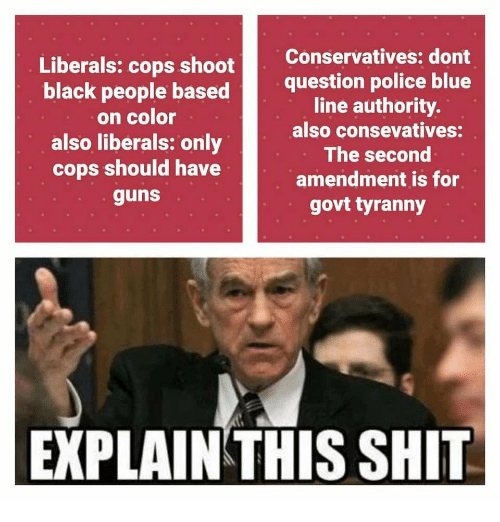Tyranny: Liberals: cops shoot  black people based  on color  also liberals: only  cops should have  guns  Conservatives: dont  question police blue  line authority.  also consevatives:  The second  amendment is for  govt tyranny  EXPLAIN THIS SHIT