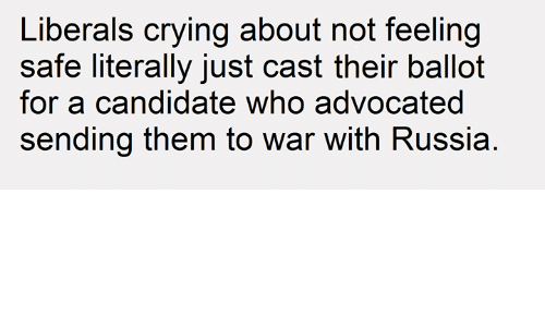 Crying, Russia, and Dank Memes: Liberals crying about not feeling  safe literally just cast their ballot  for a candidate who advocated  sending them to war with Russia