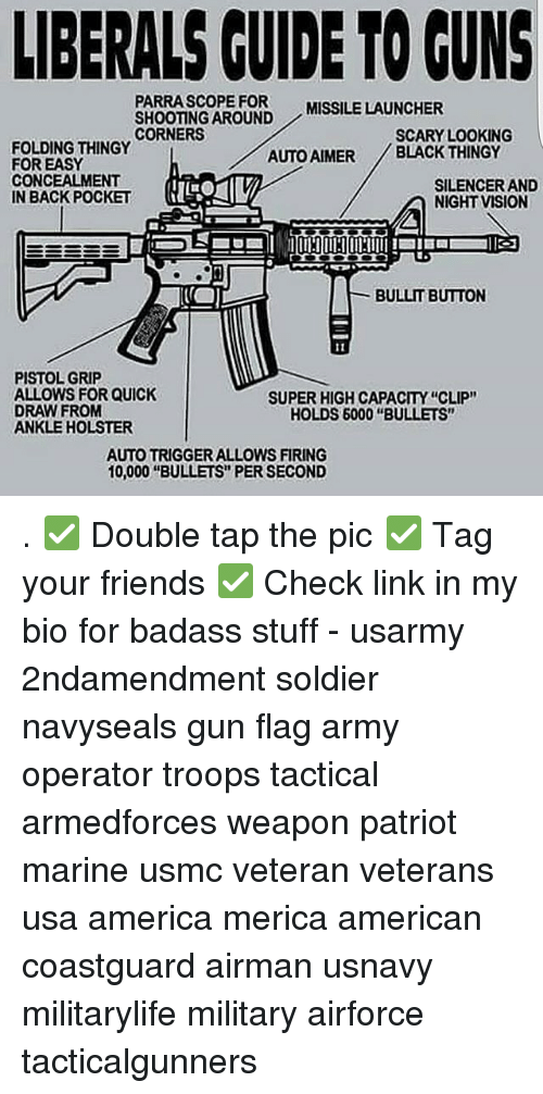 "Badasses: LIBERALS CUIDE TO GUNS  PARRASCOPE FOR  SHOOTING AROUND  CORNERS  MISSILE LAUNCHER  SCARY LOOKING  FOLDING THINGY  FOR EASY  CONCEALMENT  IN BACK POCKET  AUTO AIMER BLACK THINGY  SILENCER AND  NIGHT VISION  BULLIT BUTTON  PISTOL GRIP  ALLOWS FOR QUICK  DRAW FROM  ANKLE HOLSTER  SUPER HIGH CAPACITY ""CLIP""  HOLDS 6000 ""BULLETS""  AUTO TRIGGER ALLOWS FIRING  10,000 ""BULLETS"" PER SECOND . ✅ Double tap the pic ✅ Tag your friends ✅ Check link in my bio for badass stuff - usarmy 2ndamendment soldier navyseals gun flag army operator troops tactical armedforces weapon patriot marine usmc veteran veterans usa america merica american coastguard airman usnavy militarylife military airforce tacticalgunners"