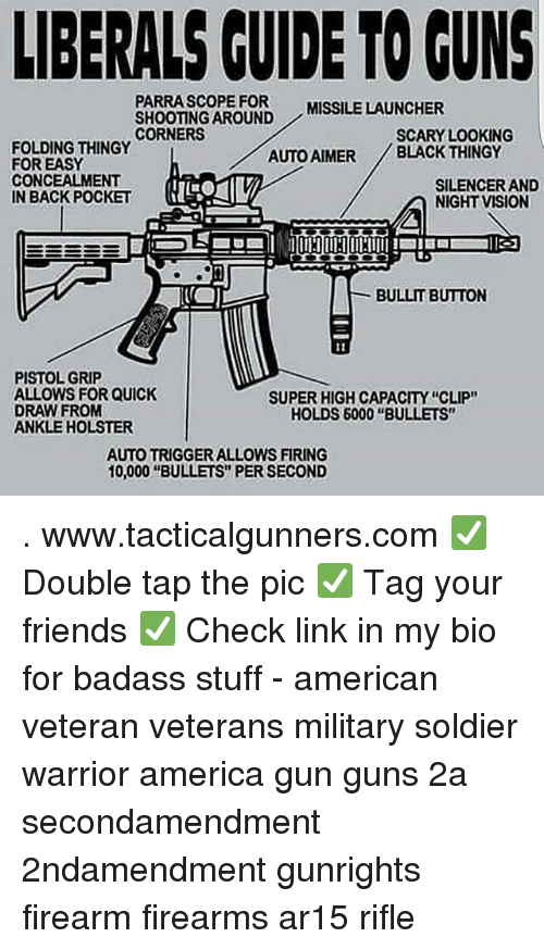 "America, Friends, and Guns: LIBERALS CUIDE TO GUNS  PARRASCOPE FOR  SHOOTING AROUND  CORNERS  MISSILE LAUNCHER  SCARY LOOKING  FOLDING THINGY  FOR EASY  CONCEALMENT  IN BACK POCKET  AUTO AIMER BLACK THINGY  SILENCER AND  NIGHT VISION  BULLIT BUTTON  PISTOL GRIP  ALLOWS FOR QUICK  DRAW FROM  ANKLE HOLSTER  SUPER HIGH CAPACITY ""CLIP""  HOLDS 6000 ""BULLETS""  AUTO TRIGGER ALLOWS FIRING  10,000 ""BULLETS"" PER SECOND . www.tacticalgunners.com ✅ Double tap the pic ✅ Tag your friends ✅ Check link in my bio for badass stuff - american veteran veterans military soldier warrior america gun guns 2a secondamendment 2ndamendment gunrights firearm firearms ar15 rifle"