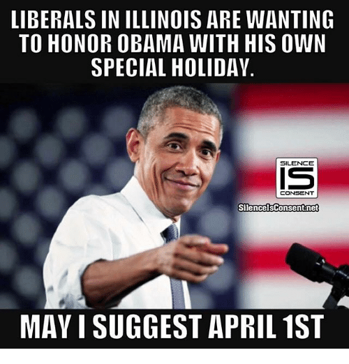Memes, Obama, and Illinois: LIBERALS IN ILLINOIS ARE WANTING  TO HONOR OBAMA WITH HIS OWN  SPECIAL HOLIDAY  SILENCE  CONSENT  SilencelsConsent net  MAY I SUGGEST APRIL 1ST