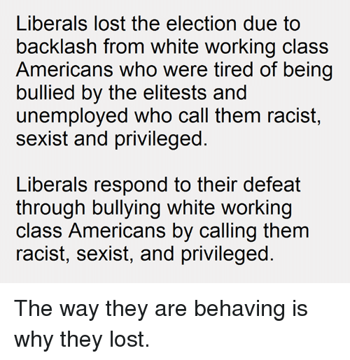Lost, Work, and American: Liberals lost the election due to  backlash from white working class  Americans who were tired of being  bullied by the elitests and  unemployed who call them racist,  sexist and privileged  Liberals respond to their defeat  through bullying white working  class Americans by calling them  racist, sexist, and privileged The way they are behaving is why they lost.