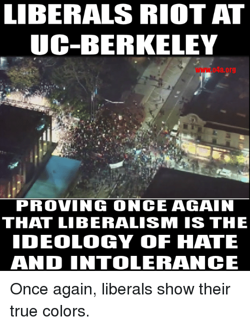 UC Berkeley: LIBERALS RIOT AT  UC-BERKELEY  4a.org  PROVINCE ONCE AGAIN  THAT LIBERALISM IS THE  IDEOLOGY OF HATE  AND INTOLERANCE Once again, liberals show their true colors.