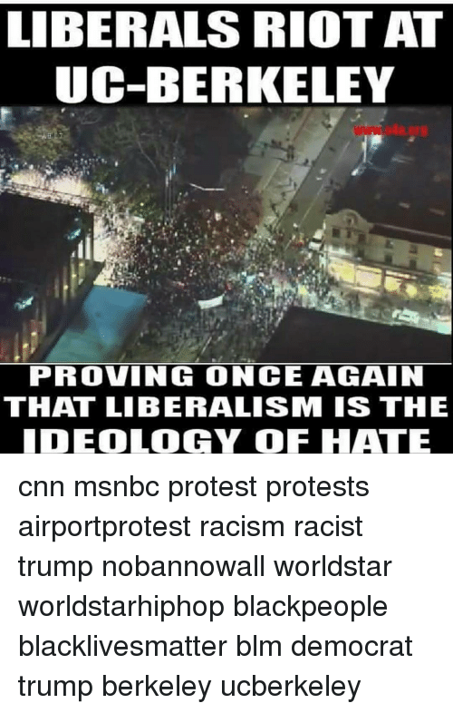 Memes, Worldstarhiphop, and Msnbc: LIBERALS RIOT AT  UC-BERKELEY  PROVIN ONCE AGAIN  THAT LIBERALISSIM IS THE  IDEOLOGY OF HATE cnn msnbc protest protests airportprotest racism racist trump nobannowall worldstar worldstarhiphop blackpeople blacklivesmatter blm democrat trump berkeley ucberkeley