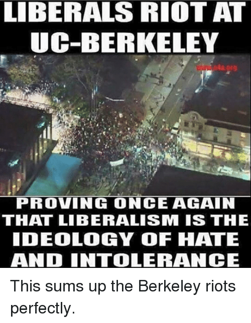 Memes, UC Berkeley, and Ideology: LIBERALS RIOT AT  UC-BERKELEY  PROVING ONCE AGAIN  THAT LIBERALISM IS THE  IDEOLOGY OF HATE  AND INTOLERANCE This sums up the Berkeley riots perfectly.