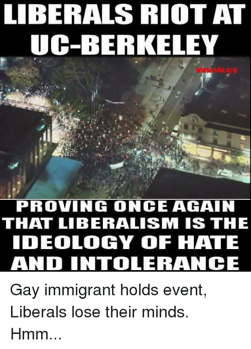 UC Berkeley: LIBERALS RIOT AT  UC-BERKELEY  PROVING ONCE AGAIN  THAT LIBERALISM IS THE  IDEOLOGY OF HATE  AND INTOLERANCE Gay immigrant holds event, Liberals lose their minds. Hmm...
