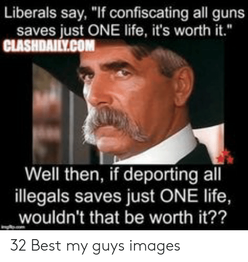"Funny Conservative Memes: Liberals say, ""If confiscating all guns  saves just ONE life, it's worth it.""  CLASHDAILY.COM  Well then, if deporting all  illegals saves just ONE life,  wouldn't that be worth it?? 32 Best my guys images"