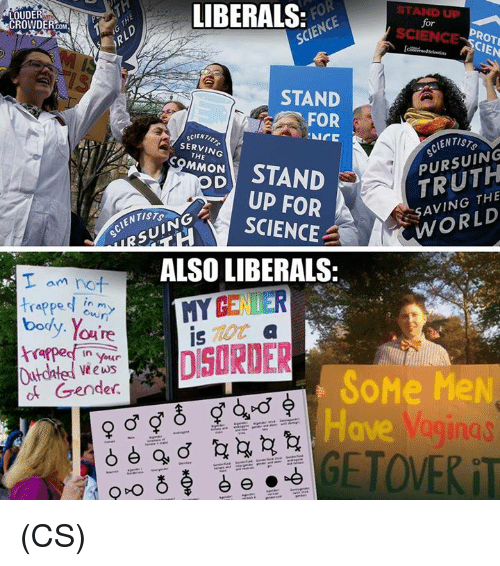 Memes, Science, and World: LIBERALS  STAND UP  CROWDER  for  SCIENCE  STAND  AICC  SERVING  PURSUING  MMON  STAND  THE  WORLD  FOR  SCIENCE  SUIN  ALSO LIBERALS:  am not  trapped  in m  body. Y  SoMe MeN  of Gender  Have Vaginas  GETOWERiT  O D-O (CS)