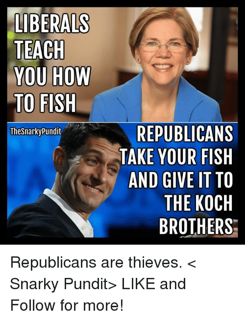 pundit: LIBERALS  TEACH  YOU HOW  TO FISH  The Snarky Pundit  REPUBLICANS  TAKE YOUR FISH  AND GIVE IT TO  THE KOCH  BROTHERS Republicans are thieves.  < Snarky Pundit> LIKE and Follow for more!