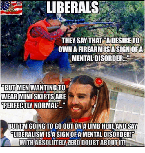 """🤖: LIBERALS  THEY SAY THAT DESIRE TO  OWN A FIREARMISA SIGN OFA  BUT MEN WANTING TO  WEAR MINISKIRTS ARE  PERFECTLY NORMAL...""""  BUTIM GOING TO GO OUT ON ALIMB HERE AND SAY  LIBERALISM-ISA SIGNOF A MENTAL DISORDER!  WITH ABSOLUTELY ZERO DOUBT ABOUT IT!"""