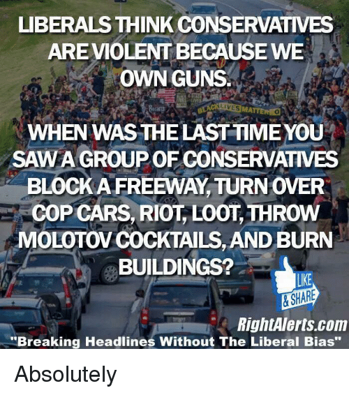 """Cars, Memes, and Riot: LIBERALS THINK CONSERVATIVES  ARE VIOLENTBECAUSEWE  OWN GUNS  WHEN WASTHELASTTIMEYOU  SAWA GROUP OF CONSERVATIVES  BLOCK AFREEWAY TURNOVER  COP CARS, RIOT LOOT, THROW  MOLOTOVCOCKTAILS, AND BURN  BUILDINGS?  LIKE  SHARE  RightAlerts com  """"Breaking Headlines Without The Liberal Bias"""" Absolutely"""