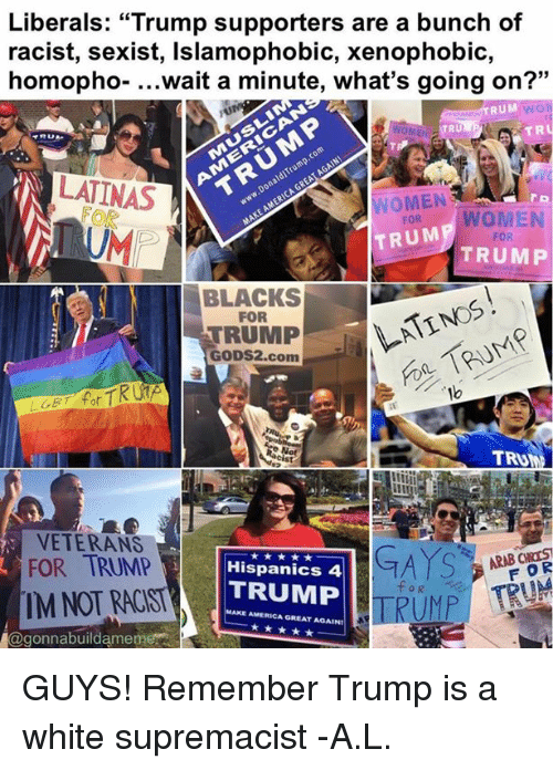 "Memes, Racist, and Arab: Liberals: ""Trump supporters are a bunch of  racist, sexist, Islamophobic, xenophobic,  homopho. wait a minute, what's going on?  33  RUM  NTRU  TR  TRU  LATINAS  WOMEN  WOMEN  FOR  TRUM  FOR  TRUMP  BLACKS  FOR  TRUMP  GODS2.com  LGET for  TRU  VETERANS  GAYS  ARAB CNTS  FOR TRUMP  Hispanics 4  TRUMP  TRUMP TRUM  IM NOT RACIST  AMERICA GREAT AGAIN!  Magonnabuildameme GUYS! Remember Trump is a white supremacist -A.L."