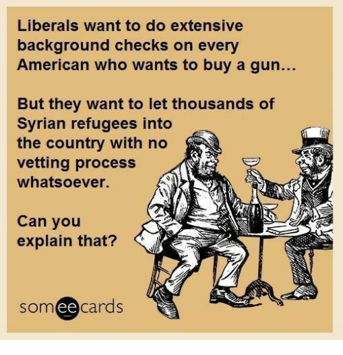 Ee Cards: Liberals want to do extensive  background checks on every  American who wants to buy a gun...  But they want to let thousands of  Syrian refugees into  the country with no  vetting process  whatsoever.  Can you  explain that?  ee  cards