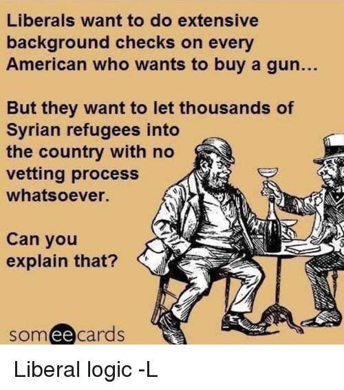 Memes, 🤖, and Background Check: Liberals want to do extensive  background checks on every  American who wants to buy a gun.  But they want to let thousands of  Syrian refugees into  the country with no  vetting process  whatsoever.  Can you  explain that?  ee  cards Liberal logic -L