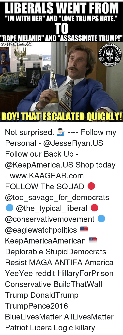 """Rapely: LIBERALS WENT FROM  """"IM WITH HER"""" AND """"LOVE TRUMPS HATE.""""  TO  """"RAPE MELANIA"""" AND """"ASSASSINATE TRUMP!""""  RIOR FIBE  ta  BOY! THAT ESCALATED QUICKLY! Not surprised. 💁🏻♂️ ---- Follow my Personal - @JesseRyan.US Follow our Back Up - @KeepAmerica.US Shop today - www.KAAGEAR.com FOLLOW The SQUAD 🔴 @too_savage_for_democrats 🔵 @the_typical_liberal 🔴 @conservativemovement 🔵 @eaglewatchpolitics 🇺🇸 KeepAmericaAmerican 🇺🇸 Deplorable StupidDemocrats Resist MAGA ANTIFA America YeeYee reddit HillaryForPrison Conservative BuildThatWall Trump DonaldTrump TrumpPence2016 BlueLivesMatter AllLivesMatter Patriot LiberalLogic killary"""