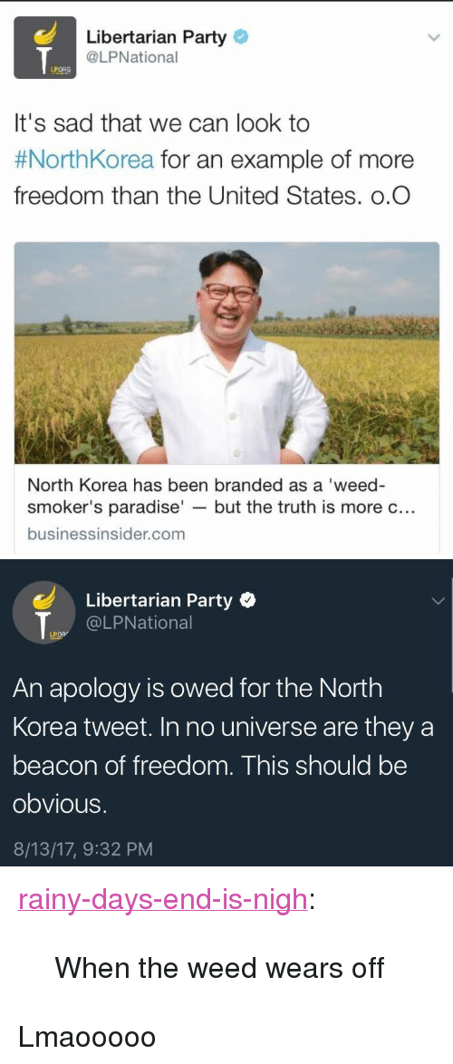 """libertarian party: Libertarian Party  @LPNational  LPORG  It's sad that we can look to  #NorthKorea for an example of more  freedom than the United States. o.O  North Korea has been branded as a 'weed-  smoker's paradise' - but the truth is more c..  businessinsider.com   Libertarian Party  @LPNational  LPOR  An apology is owed for the North  Korea tweet. In no universe are they a  beacon of freedom. This should be  obvious.  8/13/17, 9:32 PM <p><a href=""""http://rainy-days-end-is-nigh.tumblr.com/post/164212656977/when-the-weed-wears-off"""" class=""""tumblr_blog"""">rainy-days-end-is-nigh</a>:</p><blockquote><p>When the weed wears off</p></blockquote>  <p>Lmaooooo</p>"""