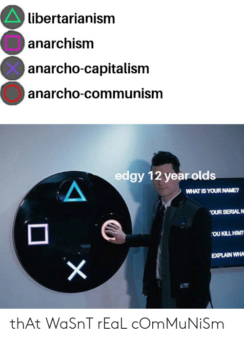 Anarcho-Capitalism: libertarianism  anarchism  anarcho-capitalism  anarcho-communism  edgy 12 year olds  WHAT IS YOUR NAME?  OUR SERIAL N  OU KILL HIM?  EXPLAIN WHA  X thAt WaSnT rEaL cOmMuNiSm