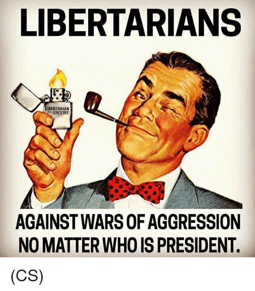 Memes, 🤖, and Who: LIBERTARIANS  ARIAN  COUNTRY  AGAINST WARS OF AGGRESSION  NO MATTER WHO IS PRESIDENT (CS)