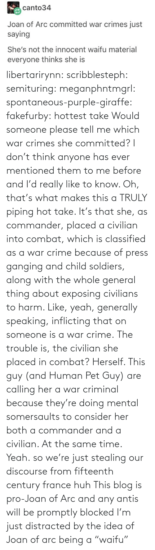 "pet: libertarirynn: scribblesteph:  semituring:  meganphntmgrl:  spontaneous-purple-giraffe:   fakefurby: hottest take  Would someone please tell me which war crimes she committed? I don't think anyone has ever mentioned them to me before and I'd really like to know.    Oh, that's what makes this a TRULY piping hot take. It's that she, as commander, placed a civilian into combat, which is classified as a war crime because of press ganging and child soldiers, along with the whole general thing about exposing civilians to harm. Like, yeah, generally speaking, inflicting that on someone is a war crime. The trouble is, the civilian she placed in combat? Herself.  This guy (and Human Pet Guy) are calling her a war criminal because they're doing mental somersaults to consider her both a commander and a civilian. At the same time.  Yeah.  so we're just stealing our discourse from fifteenth century france huh   This blog is pro-Joan of Arc and any antis will be promptly blocked   I'm just distracted by the idea of Joan of arc being a ""waifu"""
