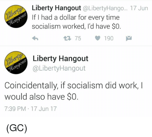 Memes, Work, and Socialism: Liberty Hangout @LibertyHango.. 17 Jun  f I had a dollar for every tinme  socialism worked, I'd have $O.  1 75190  ierty Hangout  @LibertyHangout  la  Coincidentally, if socialism did work, I  would also have so  7:39 PM 17 Jun 17 (GC)