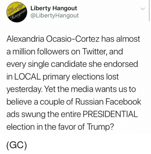 Presidential election: Liberty Hangout  @LibertyHangout  Alexandria Ocasio-Cortez has almost  a million followers on Twitter, and  every single candidate she endorsed  in LOCAL primary elections lost  yesterday. Yet the media wants us to  believe a couple of Russian Facebook  ads swung the entire PRESIDENTIAL  election in the favor of Trump? (GC)