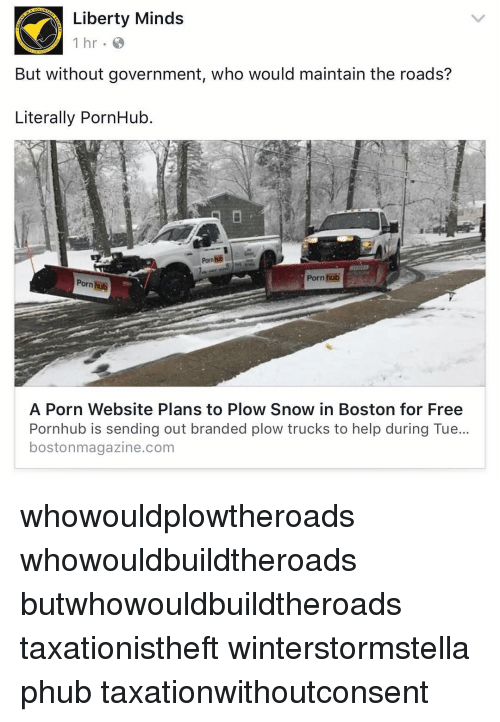 Memes, Porn Hub, and Pornhub: Liberty Minds  1 hr  But without government, who would maintain the roads?  Literally PornHub.  Porn hub  Porn  A Porn Website Plans to Plow Snow in Boston for Free  Pornhub is sending out branded plow trucks to help during Tue...  bostonmagazine.com whowouldplowtheroads whowouldbuildtheroads butwhowouldbuildtheroads taxationistheft winterstormstella phub taxationwithoutconsent