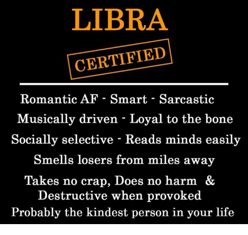 Crapping: LIBRA  CERTIFIED  Romantic AF - Smart - Sarcastic  Musically driven - Loyal to the bone  Socially selective - Reads minds easily  Smells losers from miles away  Takes no crap, Does no harm &  Destructive when provoked  Probably the kindest person in your life
