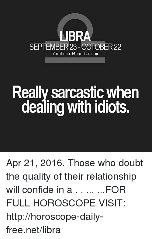 Dealing With Idiots: LIBRA  R23  ZodiacMind.co m  Realy sarcastic when  dealing with idiots. Apr 21, 2016. Those who doubt the quality of their relationship will confide in a  . . ... ...FOR FULL HOROSCOPE VISIT: http://horoscope-daily-free.net/libra
