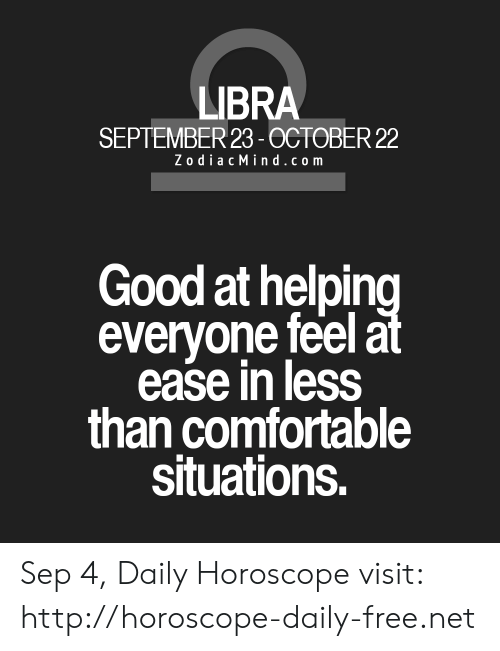 Zodiac Mind: LIBRA  SEPTEMBER 23-0CTOBER 22  Zodiac Mind.com  Good at helping  everyone feel at  ease in less  than comfortable  situations. Sep 4, Daily Horoscope visit: http://horoscope-daily-free.net