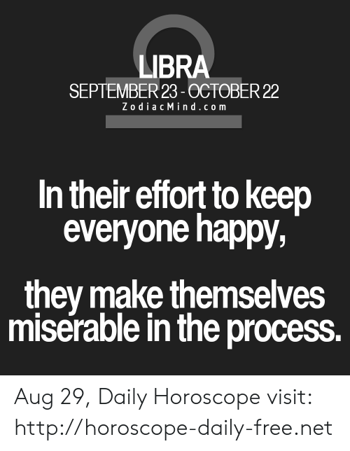 Zodiac Mind: LIBRA  SEPTEMBER 23-0CTOBER 22  Zodiac Mind.com  In their effort to keep  everyone happy,  they make themselves  miserable in the process. Aug 29, Daily Horoscope visit: http://horoscope-daily-free.net