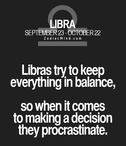 Zodiac Mind: LIBRA  SEPTEMBER 23-0CTOBER 22  Zodiac Mind.com  Libras try to keep  everything in balance,  So when it comes  to making a decision  they procrastinate.
