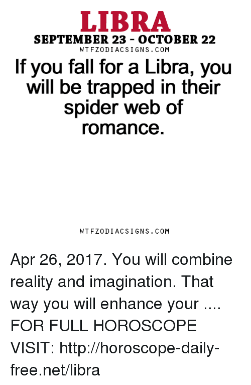 Spider Webbed: LIBRA  SEPTEMBER 23 OCTOBER 22  W TFZ0 DIAC SIGNS COM  If you fall for a Libra, you  will be trapped in their  spider web of  romance  W TFZ0 DIAC SIGNS COM Apr 26, 2017. You will combine reality and imagination. That way you will enhance your  .... FOR FULL HOROSCOPE VISIT: http://horoscope-daily-free.net/libra
