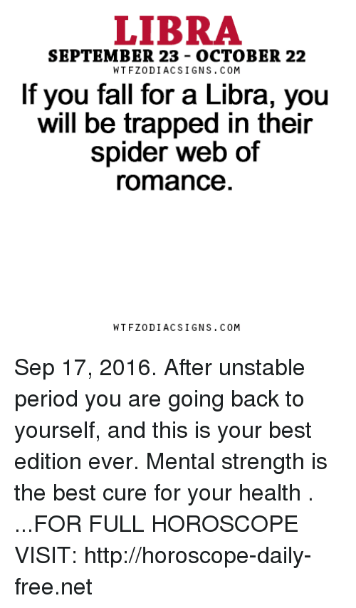 Spider Webbed: LIBRA  SEPTEMBER 23 OCTOBER 22  W TFZ0 DIAC SIGNS COM  If you fall for a Libra, you  will be trapped in their  spider web of  romance  W TFZ0 DIAC SIGNS COM Sep 17, 2016. After unstable period you are going back to yourself, and this is your best edition ever. Mental strength is the best cure for your health   . ...FOR FULL HOROSCOPE VISIT: http://horoscope-daily-free.net