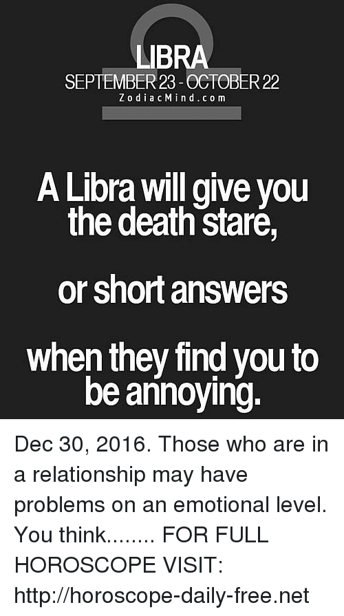 Death Stare: LIBRA  SEPTEMBER 23 -OCTOBER 22  Z o d i a c M i n d c o m  A Libra will give you  the death stare  or short answers  when they find you to  be annoying. Dec 30, 2016. Those who are in a relationship may have problems on an emotional level. You think........ FOR FULL HOROSCOPE VISIT: http://horoscope-daily-free.net